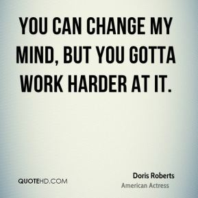 Doris Roberts - You can change my mind, but you gotta work harder at it.