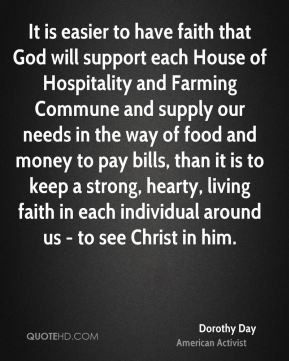 Dorothy Day - It is easier to have faith that God will support each House of Hospitality and Farming Commune and supply our needs in the way of food and money to pay bills, than it is to keep a strong, hearty, living faith in each individual around us - to see Christ in him.