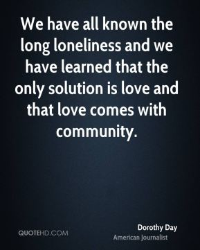 We have all known the long loneliness and we have learned that the only solution is love and that love comes with community.