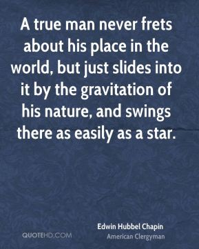 Edwin Hubbel Chapin - A true man never frets about his place in the world, but just slides into it by the gravitation of his nature, and swings there as easily as a star.