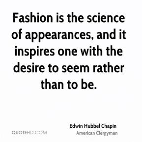 Edwin Hubbel Chapin - Fashion is the science of appearances, and it inspires one with the desire to seem rather than to be.