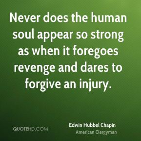 Edwin Hubbel Chapin - Never does the human soul appear so strong as when it foregoes revenge and dares to forgive an injury.