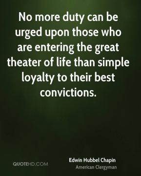 Edwin Hubbel Chapin - No more duty can be urged upon those who are entering the great theater of life than simple loyalty to their best convictions.