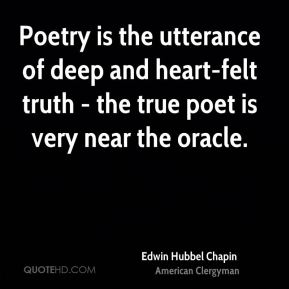 Edwin Hubbel Chapin - Poetry is the utterance of deep and heart-felt truth - the true poet is very near the oracle.