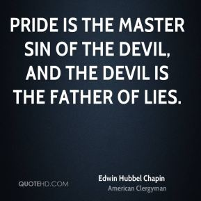 Pride is the master sin of the devil, and the devil is the father of lies.