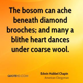 Edwin Hubbel Chapin - The bosom can ache beneath diamond brooches; and many a blithe heart dances under coarse wool.
