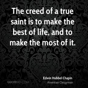 Edwin Hubbel Chapin - The creed of a true saint is to make the best of life, and to make the most of it.