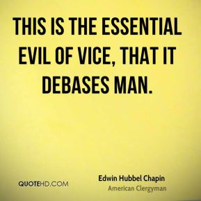 Edwin Hubbel Chapin - This is the essential evil of vice, that it debases man.