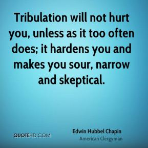 Edwin Hubbel Chapin - Tribulation will not hurt you, unless as it too often does; it hardens you and makes you sour, narrow and skeptical.
