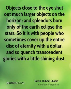 Objects close to the eye shut out much larger objects on the horizon; and splendors born only of the earth eclipse the stars. So it is with people who sometimes cover up the entire disc of eternity with a dollar, and so quench transcendent glories with a little shining dust.