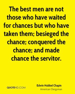 The best men are not those who have waited for chances but who have taken them; besieged the chance; conquered the chance; and made chance the servitor.