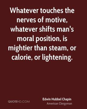 Edwin Hubbel Chapin - Whatever touches the nerves of motive, whatever shifts man's moral position, is mightier than steam, or calorie, or lightening.