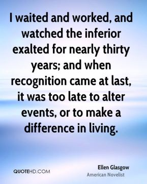 Ellen Glasgow - I waited and worked, and watched the inferior exalted for nearly thirty years; and when recognition came at last, it was too late to alter events, or to make a difference in living.