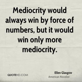 Mediocrity would always win by force of numbers, but it would win only more mediocrity.