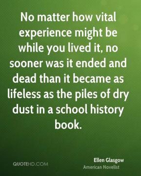 Ellen Glasgow - No matter how vital experience might be while you lived it, no sooner was it ended and dead than it became as lifeless as the piles of dry dust in a school history book.