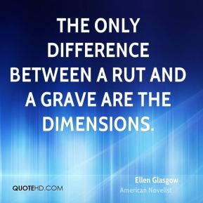 The only difference between a rut and a grave are the dimensions.