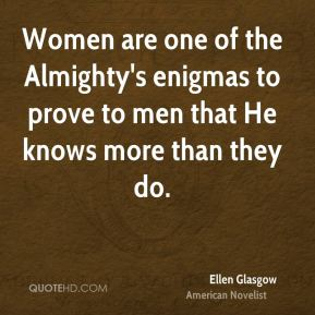 Women are one of the Almighty's enigmas to prove to men that He knows more than they do.