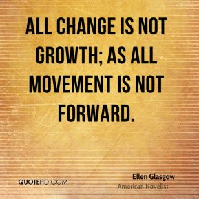 Ellen Glasgow - All change is not growth; as all movement is not forward.