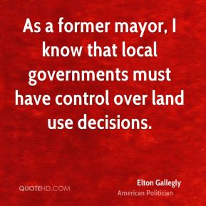 Elton Gallegly - As a former mayor, I know that local governments must have control over land use decisions.