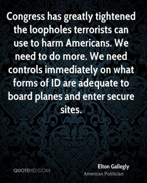 Elton Gallegly - Congress has greatly tightened the loopholes terrorists can use to harm Americans. We need to do more. We need controls immediately on what forms of ID are adequate to board planes and enter secure sites.