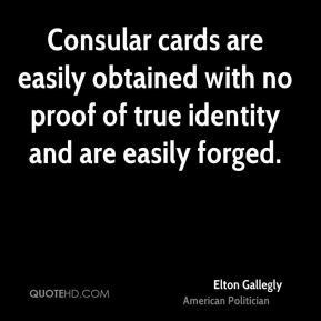 Elton Gallegly - Consular cards are easily obtained with no proof of true identity and are easily forged.