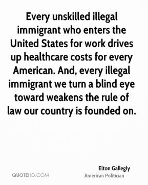 Elton Gallegly - Every unskilled illegal immigrant who enters the United States for work drives up healthcare costs for every American. And, every illegal immigrant we turn a blind eye toward weakens the rule of law our country is founded on.