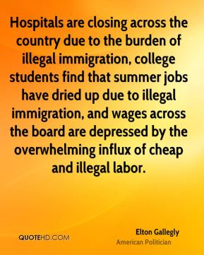 Elton Gallegly - Hospitals are closing across the country due to the burden of illegal immigration, college students find that summer jobs have dried up due to illegal immigration, and wages across the board are depressed by the overwhelming influx of cheap and illegal labor.