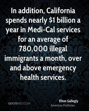 Elton Gallegly - In addition, California spends nearly $1 billion a year in Medi-Cal services for an average of 780,000 illegal immigrants a month, over and above emergency health services.