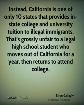 Elton Gallegly - Instead, California is one of only 10 states that provides in-state college and university tuition to illegal immigrants. That's grossly unfair to a legal high school student who moves out of California for a year, then returns to attend college.