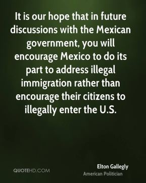 Elton Gallegly - It is our hope that in future discussions with the Mexican government, you will encourage Mexico to do its part to address illegal immigration rather than encourage their citizens to illegally enter the U.S.