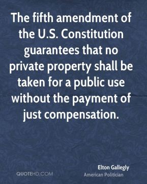 Elton Gallegly - The fifth amendment of the U.S. Constitution guarantees that no private property shall be taken for a public use without the payment of just compensation.