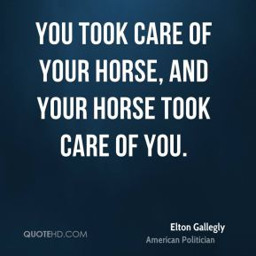 You took care of your horse, and your horse took care of you.
