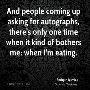 Enrique Iglesias - And people coming up asking for autographs, there's only one time when it kind of bothers me: when I'm eating.