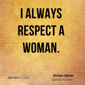 I always respect a woman.