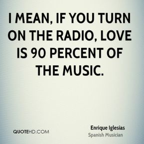 I mean, if you turn on the radio, love is 90 percent of the music.