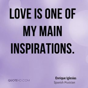Love is one of my main inspirations.