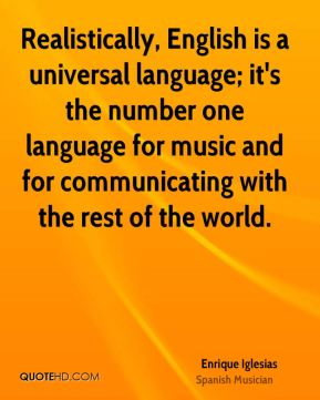 Realistically, English is a universal language; it's the number one language for music and for communicating with the rest of the world.