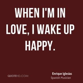When I'm in love, I wake up happy.
