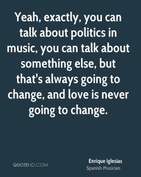 Enrique Iglesias - Yeah, exactly, you can talk about politics in music, you can talk about something else, but that's always going to change, and love is never going to change.