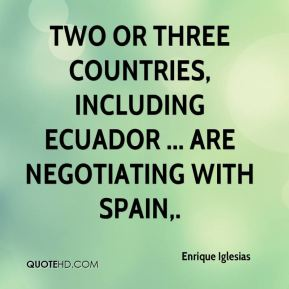 Enrique Iglesias - Two or three countries, including Ecuador ... are negotiating with Spain.