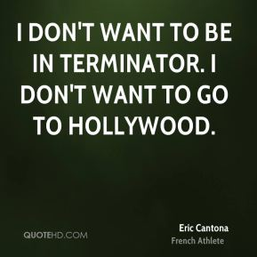 Eric Cantona - I don't want to be in Terminator. I don't want to go to Hollywood.