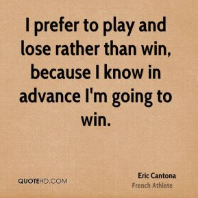 Eric Cantona - I prefer to play and lose rather than win, because I know in advance I'm going to win.