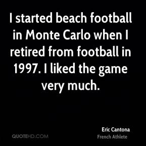 Eric Cantona - I started beach football in Monte Carlo when I retired from football in 1997. I liked the game very much.