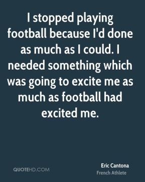 Eric Cantona - I stopped playing football because I'd done as much as I could. I needed something which was going to excite me as much as football had excited me.