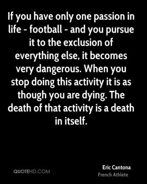 Eric Cantona - If you have only one passion in life - football - and you pursue it to the exclusion of everything else, it becomes very dangerous. When you stop doing this activity it is as though you are dying. The death of that activity is a death in itself.