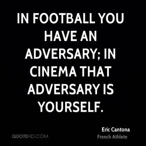 Eric Cantona - In football you have an adversary; in cinema that adversary is yourself.