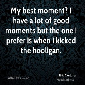 Eric Cantona - My best moment? I have a lot of good moments but the one I prefer is when I kicked the hooligan.