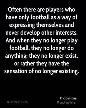 Eric Cantona - Often there are players who have only football as a way of expressing themselves and never develop other interests. And when they no longer play football, they no longer do anything; they no longer exist, or rather they have the sensation of no longer existing.