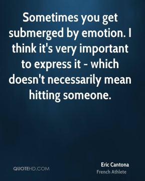 Eric Cantona - Sometimes you get submerged by emotion. I think it's very important to express it - which doesn't necessarily mean hitting someone.
