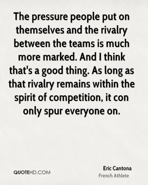 Eric Cantona - The pressure people put on themselves and the rivalry between the teams is much more marked. And I think that's a good thing. As long as that rivalry remains within the spirit of competition, it con only spur everyone on.